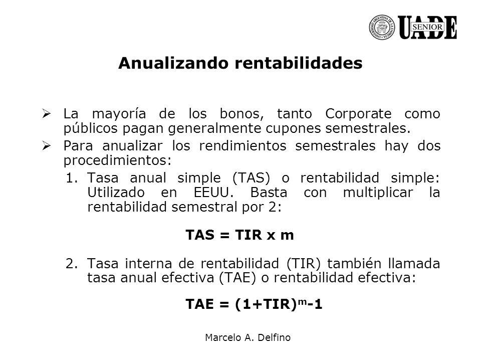Marcelo A. Delfino Anualizando rentabilidades La mayoría de los bonos, tanto Corporate como públicos pagan generalmente cupones semestrales. Para anua