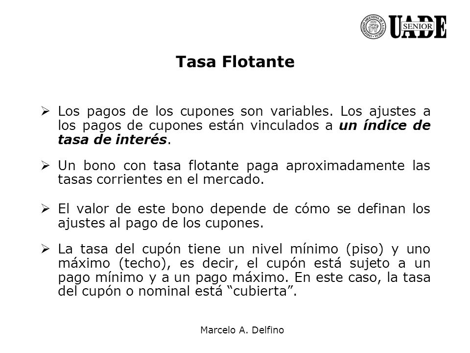 Marcelo A. Delfino Tasa Flotante Los pagos de los cupones son variables. Los ajustes a los pagos de cupones están vinculados a un índice de tasa de in