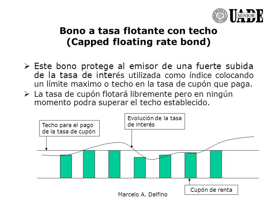 Marcelo A. Delfino Bono a tasa flotante con techo (Capped floating rate bond) Este bono protege al emisor de una fuerte subida de la tasa de inter és
