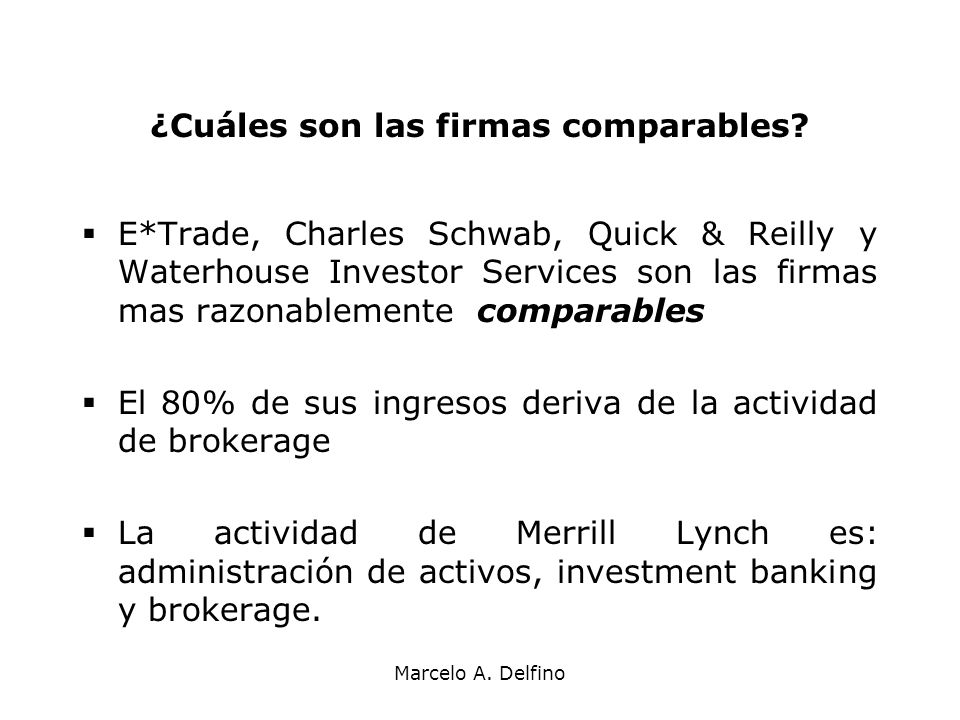 Marcelo A. Delfino ¿Cuáles son las firmas comparables? E*Trade, Charles Schwab, Quick & Reilly y Waterhouse Investor Services son las firmas mas razon
