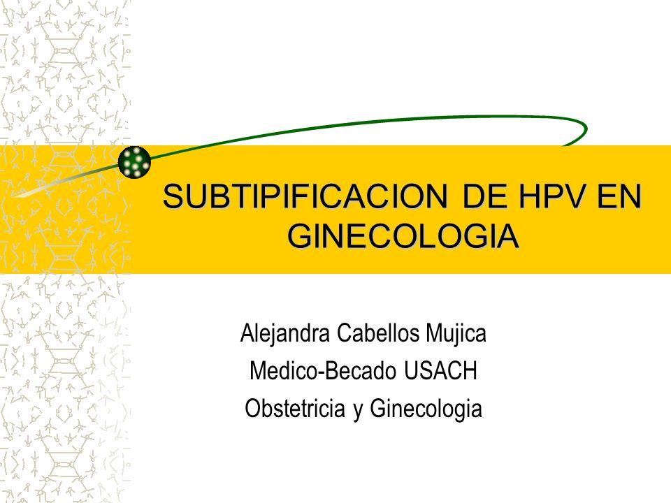 SUBTIPIFICACION DE HPV EN GINECOLOGIA Alejandra Cabellos Mujica Medico-Becado USACH Obstetricia y Ginecologia