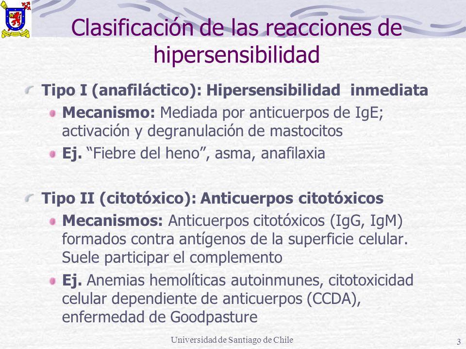 Universidad de Santiago de Chile 3 Clasificación de las reacciones de hipersensibilidad Tipo I (anafiláctico): Hipersensibilidad inmediata Mecanismo: Mediada por anticuerpos de IgE; activación y degranulación de mastocitos Ej.