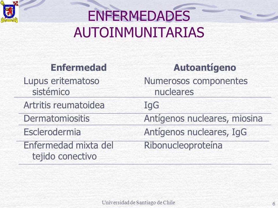 Universidad de Santiago de Chile 6 ENFERMEDADES AUTOINMUNITARIAS Enfermedad Lupus eritematoso sistémico Artritis reumatoidea Dermatomiositis Esclerodermia Enfermedad mixta del tejido conectivo Autoantígeno Numerosos componentes nucleares IgG Antígenos nucleares, miosina Antígenos nucleares, IgG Ribonucleoproteína