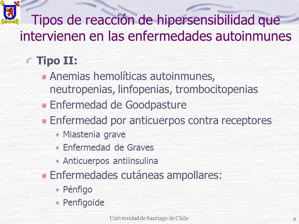 Universidad de Santiago de Chile 9 Tipos de reacción de hipersensibilidad que intervienen en las enfermedades autoinmunes Tipo II: Anemias hemolíticas autoinmunes, neutropenias, linfopenias, trombocitopenias Enfermedad de Goodpasture Enfermedad por anticuerpos contra receptores Miastenia grave Enfermedad de Graves Anticuerpos antiinsulina Enfermedades cutáneas ampollares: Pénfigo Penfigoide