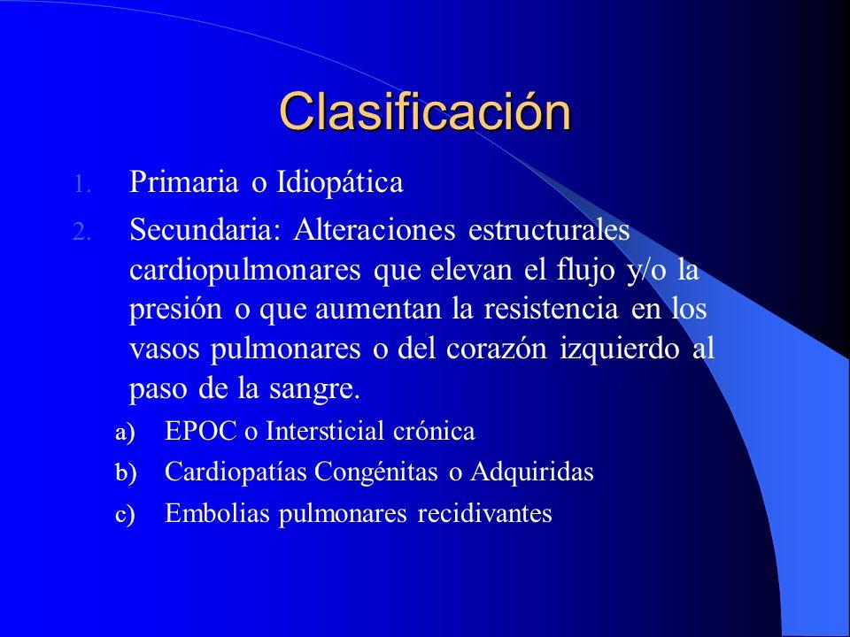 Clasificación 1. Primaria o Idiopática 2. Secundaria: Alteraciones estructurales cardiopulmonares que elevan el flujo y/o la presión o que aumentan la