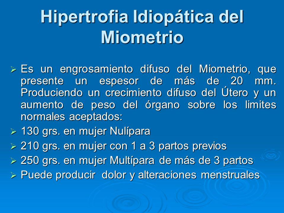 Hipertrofia Idiopática del Miometrio Es un engrosamiento difuso del Miometrio, que presente un espesor de más de 20 mm. Produciendo un crecimiento dif