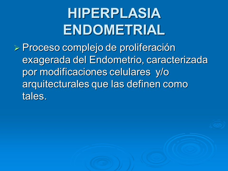 HIPERPLASIA ENDOMETRIAL Proceso complejo de proliferación exagerada del Endometrio, caracterizada por modificaciones celulares y/o arquitecturales que