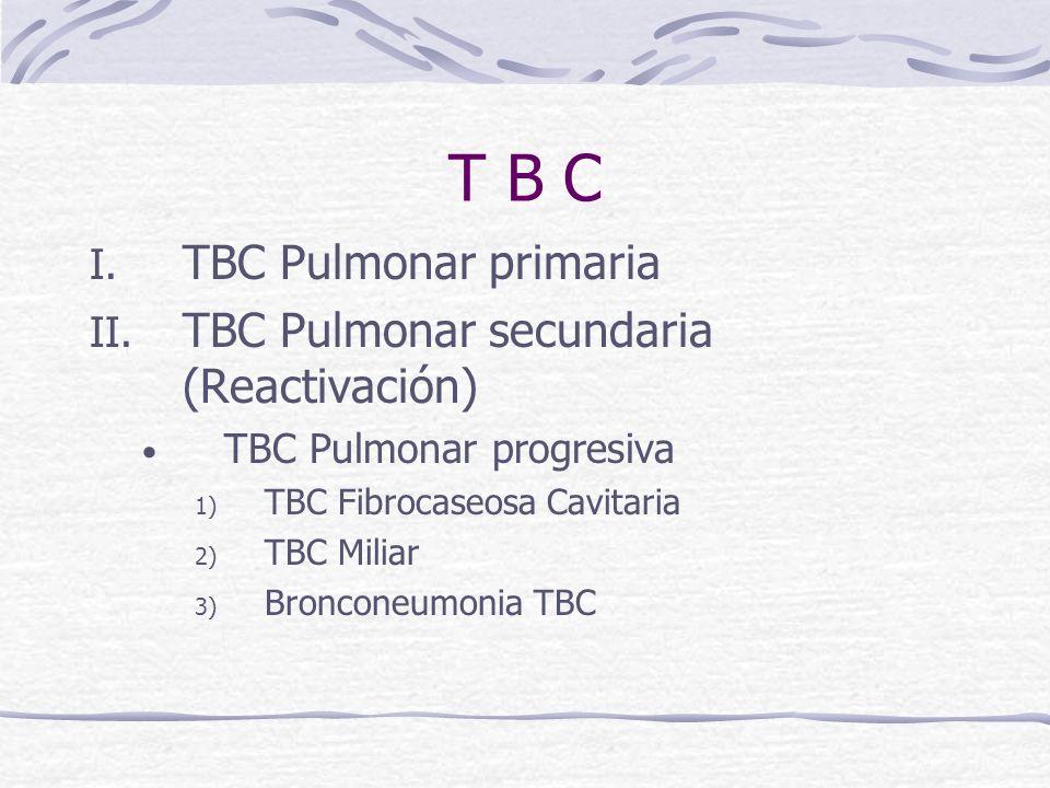 T B C I. TBC Pulmonar primaria II. TBC Pulmonar secundaria (Reactivación) TBC Pulmonar progresiva 1) TBC Fibrocaseosa Cavitaria 2) TBC Miliar 3) Bronc