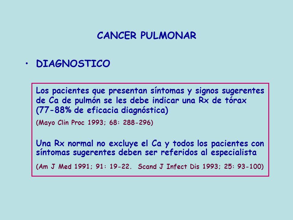 CANCER PULMONAR DIAGNOSTICO Los pacientes que presentan síntomas y signos sugerentes de Ca de pulmón se les debe indicar una Rx de tórax (77-88% de ef