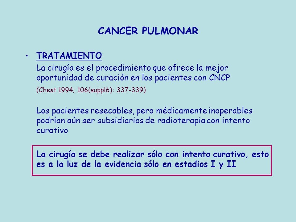 CANCER PULMONAR TRATAMIENTO La cirugía es el procedimiento que ofrece la mejor oportunidad de curación en los pacientes con CNCP (Chest 1994; 106(supp