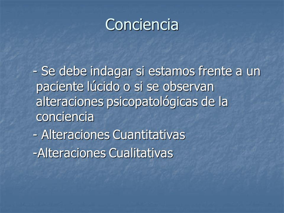 Conciencia - Se debe indagar si estamos frente a un paciente lúcido o si se observan alteraciones psicopatológicas de la conciencia - Se debe indagar