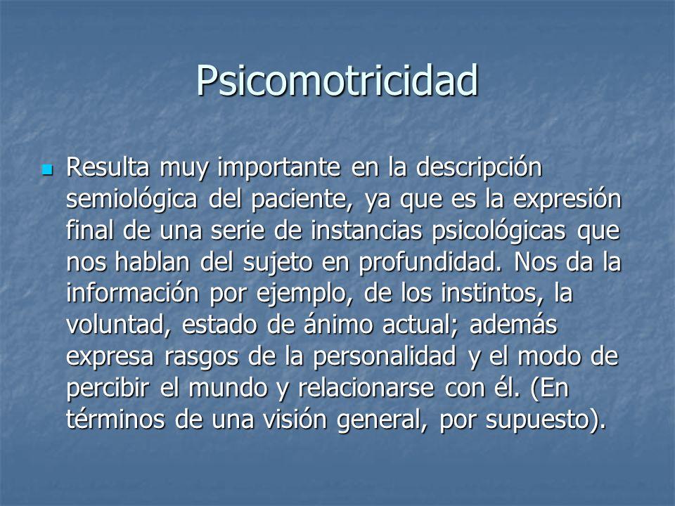 Psicomotricidad Resulta muy importante en la descripción semiológica del paciente, ya que es la expresión final de una serie de instancias psicológica