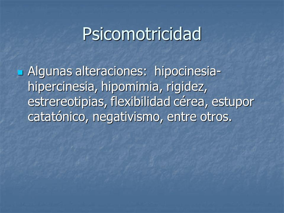 Psicomotricidad Algunas alteraciones: hipocinesia- hipercinesia, hipomimia, rigidez, estrereotipias, flexibilidad cérea, estupor catatónico, negativis