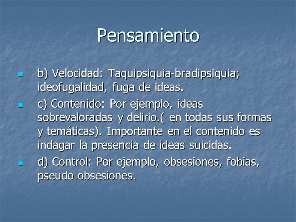 Pensamiento b) Velocidad: Taquipsiquia-bradipsiquia; ideofugalidad, fuga de ideas. b) Velocidad: Taquipsiquia-bradipsiquia; ideofugalidad, fuga de ide