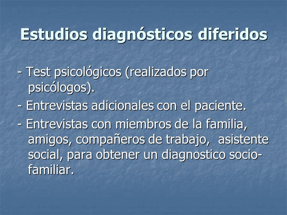Estudios diagnósticos diferidos - Test psicológicos (realizados por psicólogos). - Entrevistas adicionales con el paciente. - Entrevistas con miembros