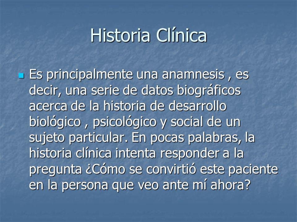 Historia Clínica Es principalmente una anamnesis, es decir, una serie de datos biográficos acerca de la historia de desarrollo biológico, psicológico