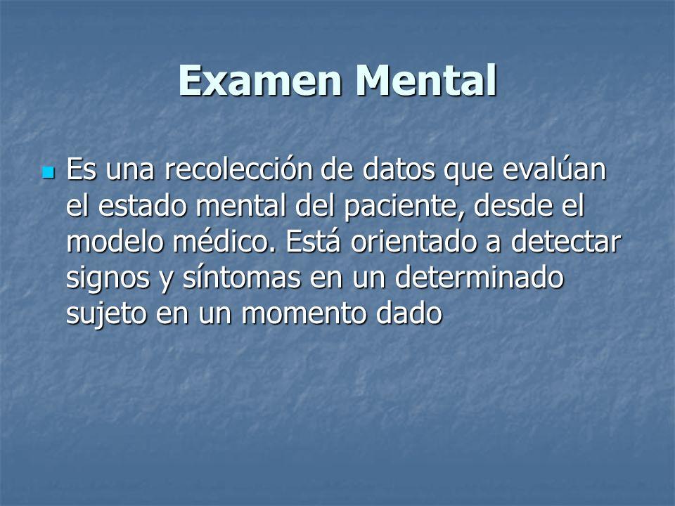 Examen Mental Es una recolección de datos que evalúan el estado mental del paciente, desde el modelo médico. Está orientado a detectar signos y síntom