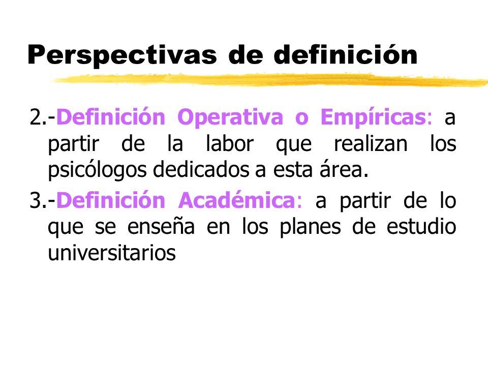 Perspectivas de definición 2.-Definición Operativa o Empíricas: a partir de la labor que realizan los psicólogos dedicados a esta área. 3.-Definición