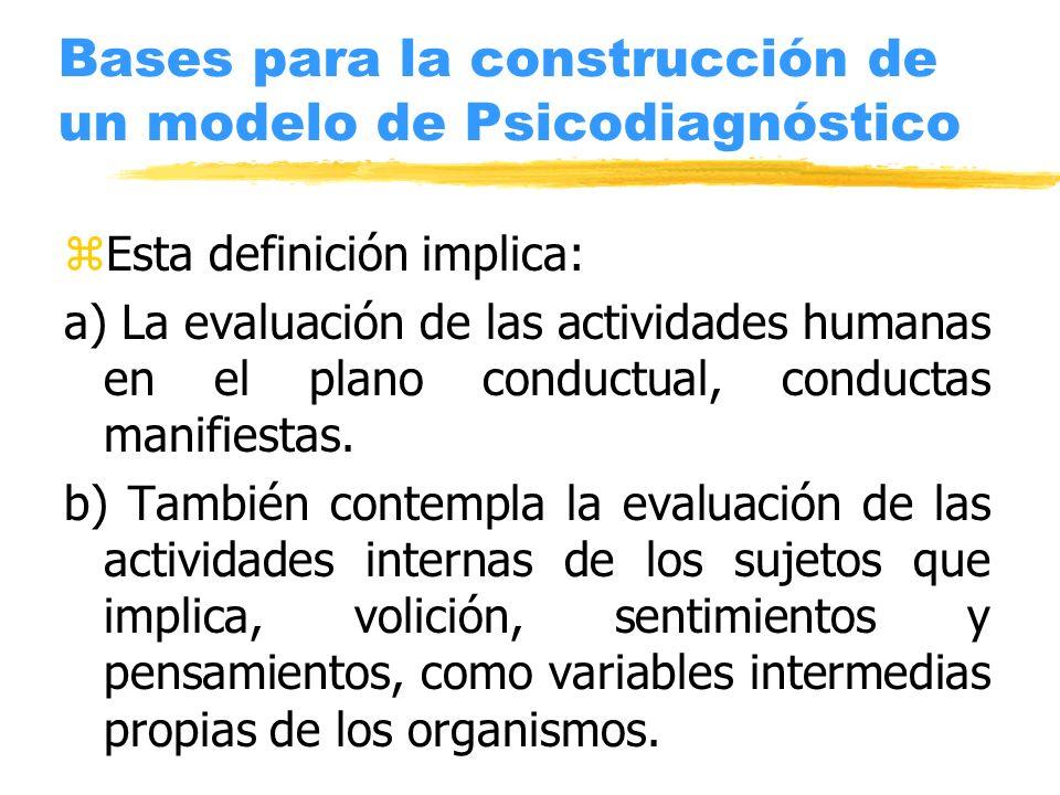 Bases para la construcción de un modelo de Psicodiagnóstico zEsta definición implica: a) La evaluación de las actividades humanas en el plano conductu