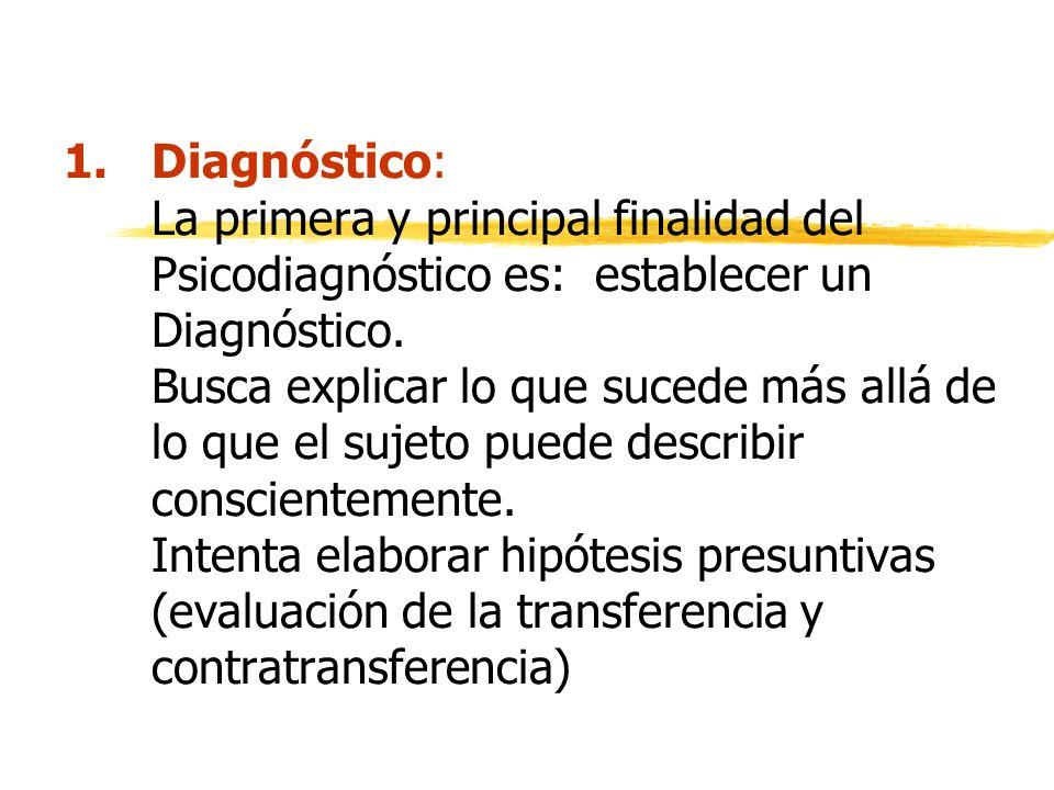 1.Diagnóstico: La primera y principal finalidad del Psicodiagnóstico es: establecer un Diagnóstico. Busca explicar lo que sucede más allá de lo que el