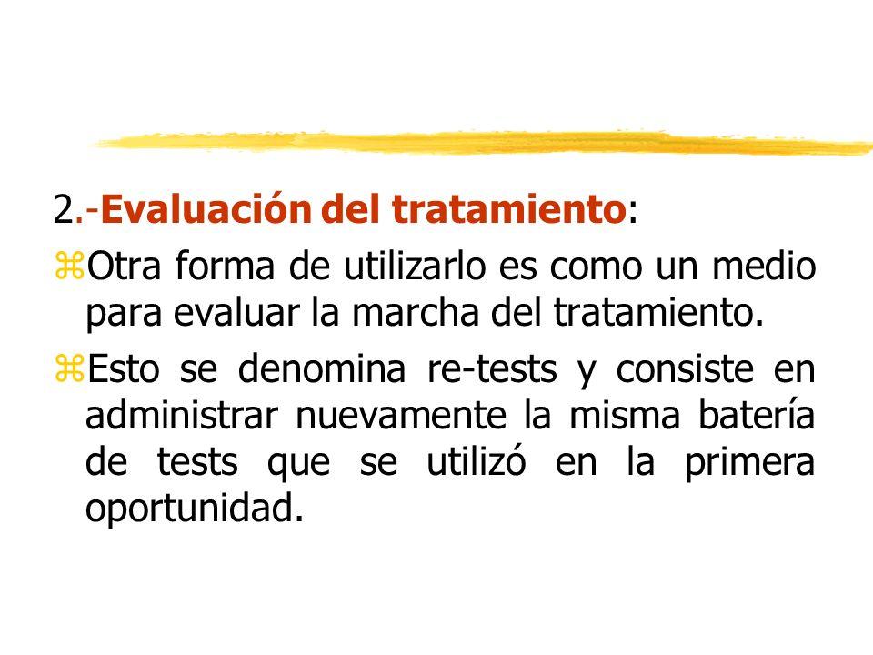 2.-Evaluación del tratamiento: zOtra forma de utilizarlo es como un medio para evaluar la marcha del tratamiento. zEsto se denomina re-tests y consist