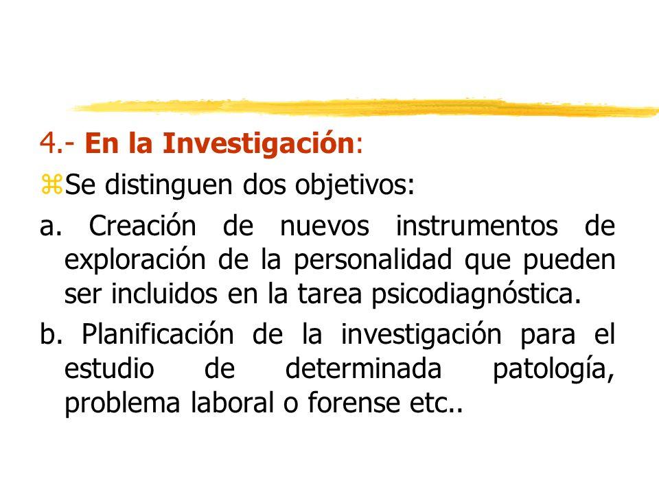 4.- En la Investigación: zSe distinguen dos objetivos: a. Creación de nuevos instrumentos de exploración de la personalidad que pueden ser incluidos e