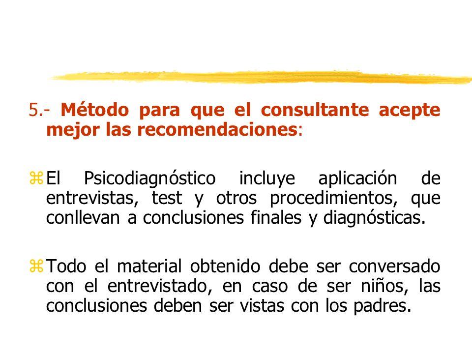 5.- Método para que el consultante acepte mejor las recomendaciones: zEl Psicodiagnóstico incluye aplicación de entrevistas, test y otros procedimient