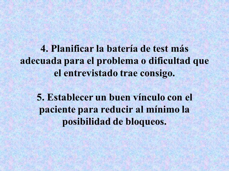 4. Planificar la batería de test más adecuada para el problema o dificultad que el entrevistado trae consigo. 5. Establecer un buen vínculo con el pac