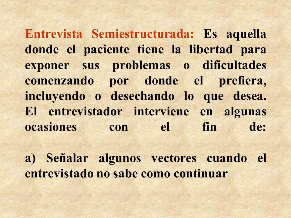 Entrevista Semiestructurada: Es aquella donde el paciente tiene la libertad para exponer sus problemas o dificultades comenzando por donde el prefiera