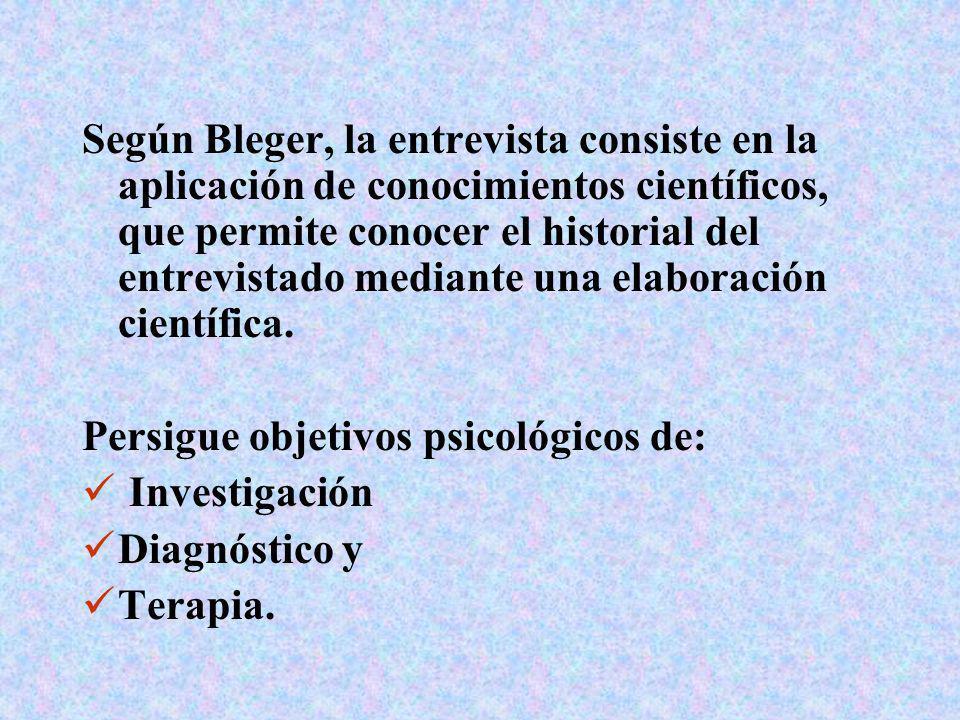 Según Bleger, la entrevista consiste en la aplicación de conocimientos científicos, que permite conocer el historial del entrevistado mediante una ela
