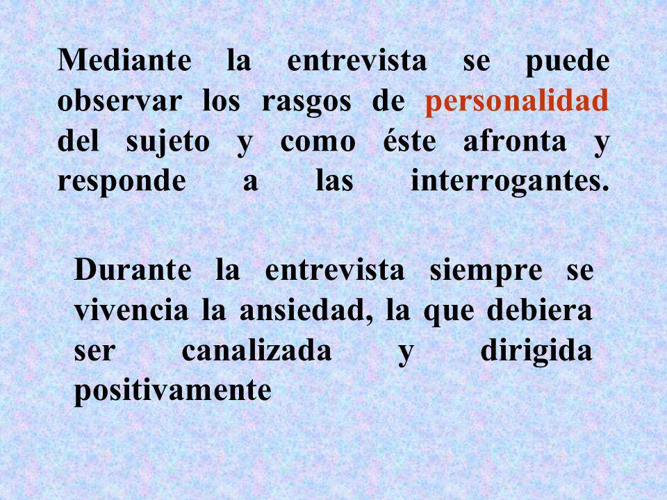 Mediante la entrevista se puede observar los rasgos de personalidad del sujeto y como éste afronta y responde a las interrogantes. Durante la entrevis