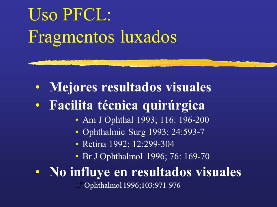 Uso PFCL: Fragmentos luxados Mejores resultados visuales Facilita técnica quirúrgica Am J Ophthal 1993; 116: 196-200 Ophthalmic Surg 1993; 24:593-7 Re