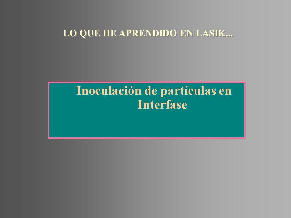 Inoculación de partículas en Interfase LO QUE HE APRENDIDO EN LASIK...