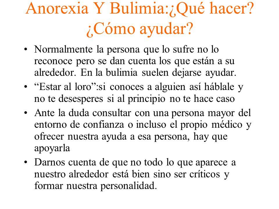 Anorexia Y Bulimia:¿Qué hacer? ¿Cómo ayudar? Normalmente la persona que lo sufre no lo reconoce pero se dan cuenta los que están a su alrededor. En la