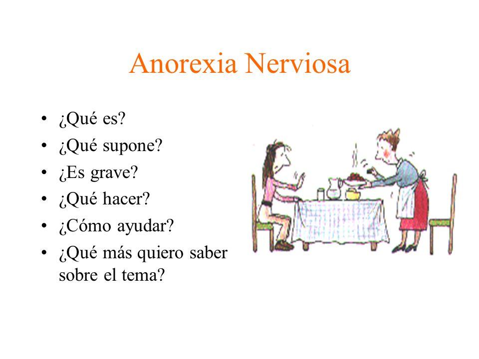 Anorexia Nerviosa ¿Qué es? ¿Qué supone? ¿Es grave? ¿Qué hacer? ¿Cómo ayudar? ¿Qué más quiero saber sobre el tema?