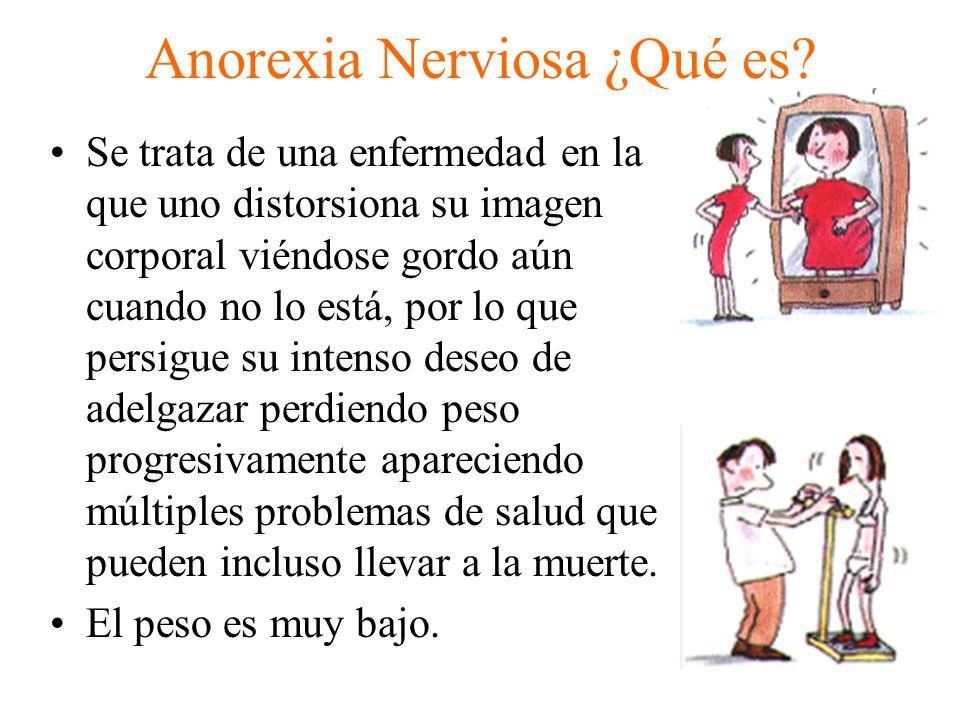 Anorexia Nerviosa ¿Qué es? Se trata de una enfermedad en la que uno distorsiona su imagen corporal viéndose gordo aún cuando no lo está, por lo que pe