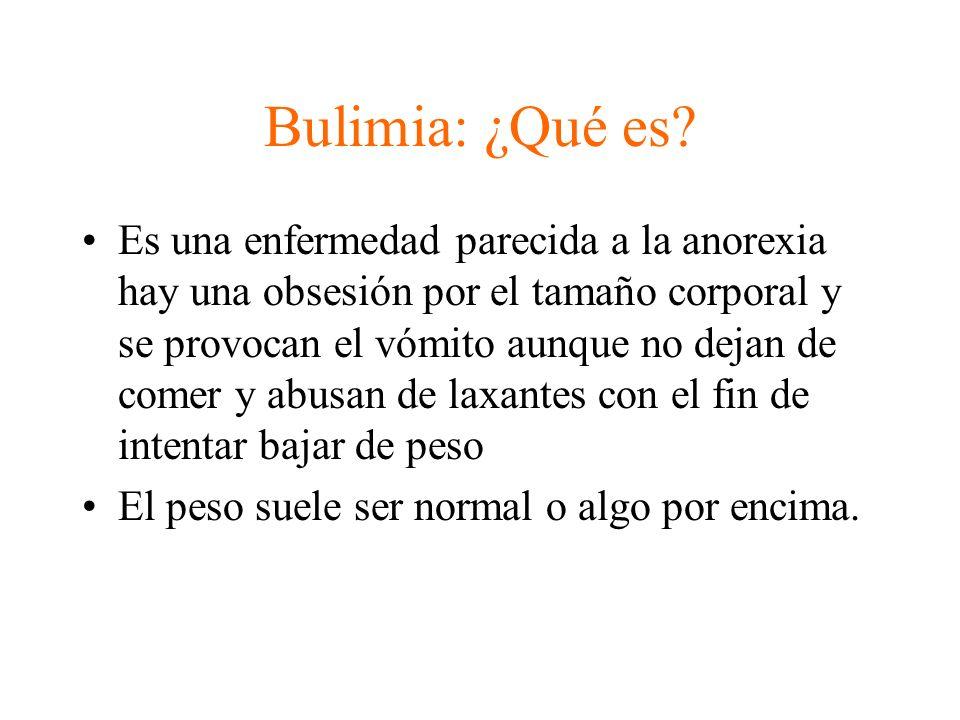 Bulimia: ¿Qué es? Es una enfermedad parecida a la anorexia hay una obsesión por el tamaño corporal y se provocan el vómito aunque no dejan de comer y