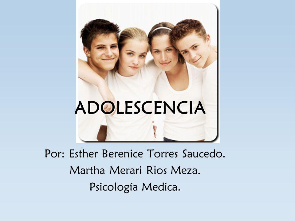 ADOLESCENCIA Por: Esther Berenice Torres Saucedo. Martha Merari Rios Meza. Psicología Medica.