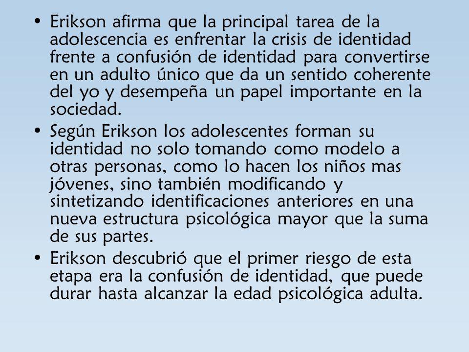 Erikson afirma que la principal tarea de la adolescencia es enfrentar la crisis de identidad frente a confusión de identidad para convertirse en un ad
