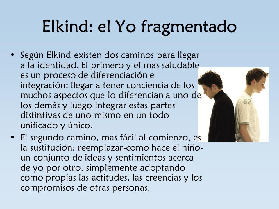 Elkind: el Yo fragmentado Según Elkind existen dos caminos para llegar a la identidad. El primero y el mas saludable es un proceso de diferenciación e