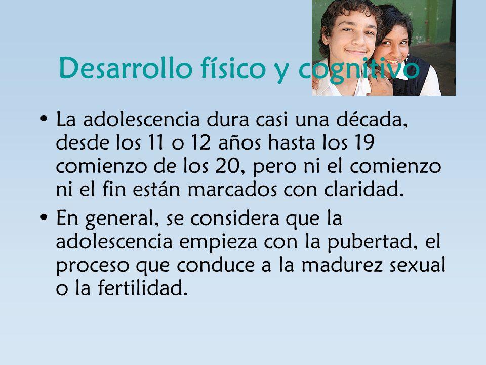 Desarrollo físico y cognitivo La adolescencia dura casi una década, desde los 11 o 12 años hasta los 19 comienzo de los 20, pero ni el comienzo ni el