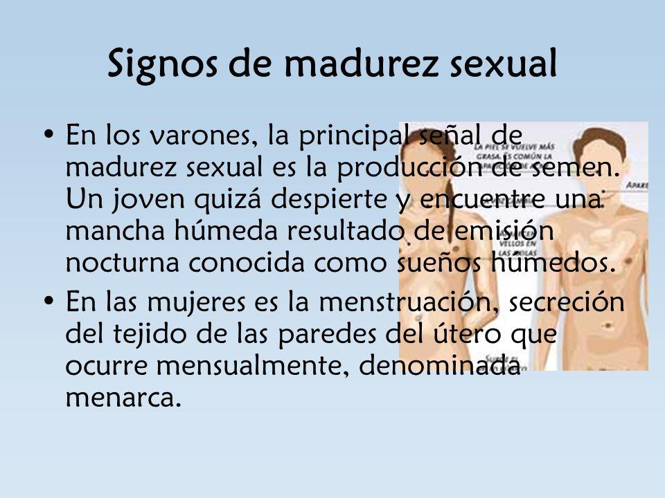 Signos de madurez sexual En los varones, la principal señal de madurez sexual es la producción de semen. Un joven quizá despierte y encuentre una manc