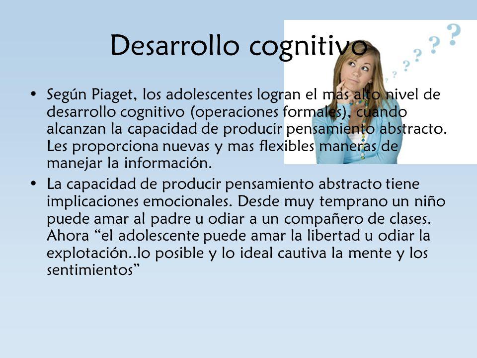 Desarrollo cognitivo Según Piaget, los adolescentes logran el mas alto nivel de desarrollo cognitivo (operaciones formales), cuando alcanzan la capaci