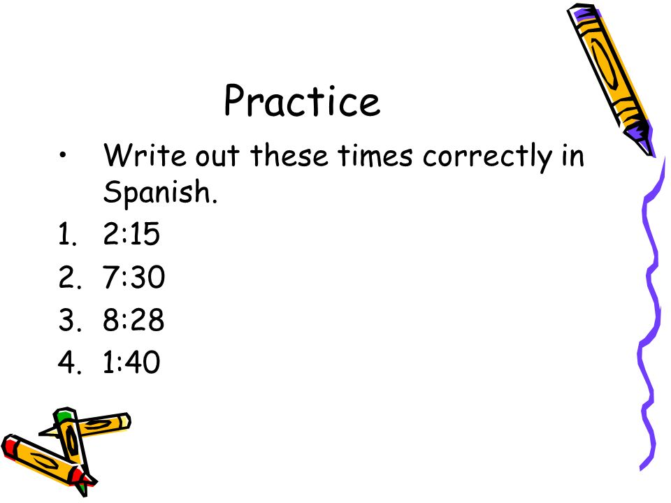 Practice Write out these times correctly in Spanish. 1.2:15 2.7:30 3.8:28 4.1:40