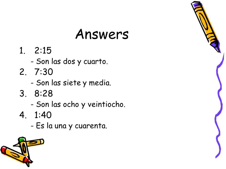 Answers 1.2:15 - Son las dos y cuarto. 2.7:30 - Son las siete y media. 3.8:28 - Son las ocho y veintiocho. 4.1:40 - Es la una y cuarenta.