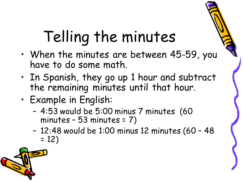 Telling the minutes When the minutes are between 45-59, you have to do some math. In Spanish, they go up 1 hour and subtract the remaining minutes unt