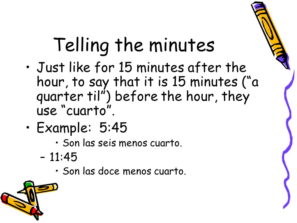 Telling the minutes Just like for 15 minutes after the hour, to say that it is 15 minutes (a quarter til) before the hour, they use cuarto. Example: 5