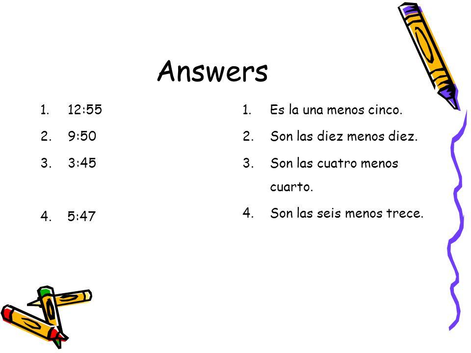 Answers 1.12:55 2.9:50 3.3:45 4. 5:47 1.Es la una menos cinco. 2.Son las diez menos diez. 3.Son las cuatro menos cuarto. 4.Son las seis menos trece.