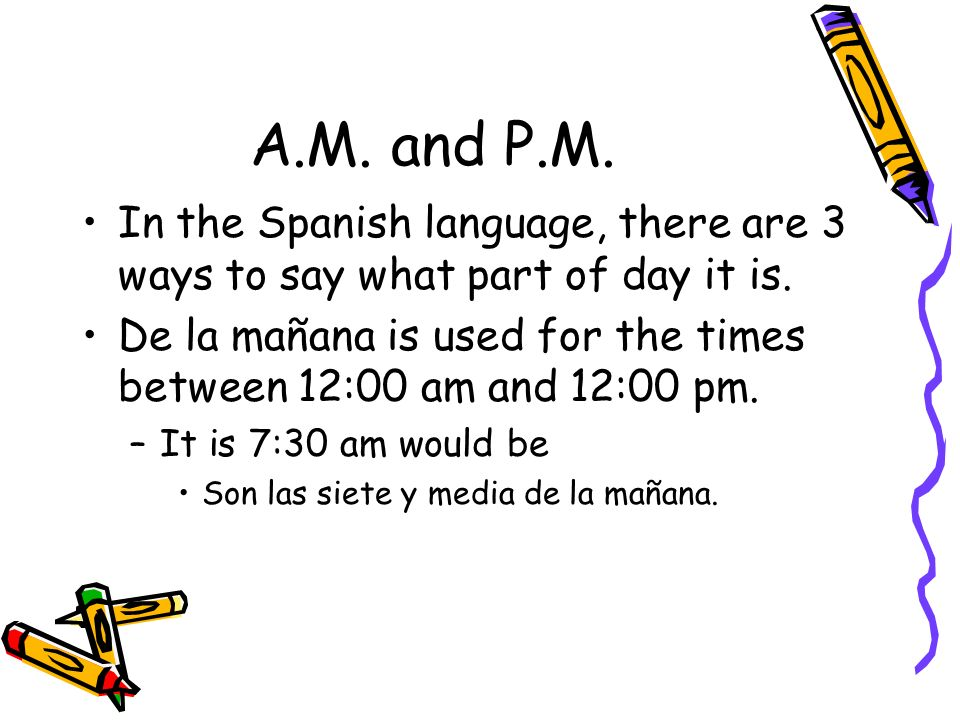A.M. and P.M. In the Spanish language, there are 3 ways to say what part of day it is. De la mañana is used for the times between 12:00 am and 12:00 p