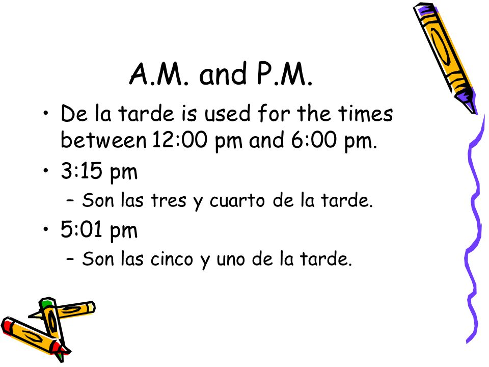 A.M. and P.M. De la tarde is used for the times between 12:00 pm and 6:00 pm. 3:15 pm –S–Son las tres y cuarto de la tarde. 5:01 pm –S–Son las cinco y